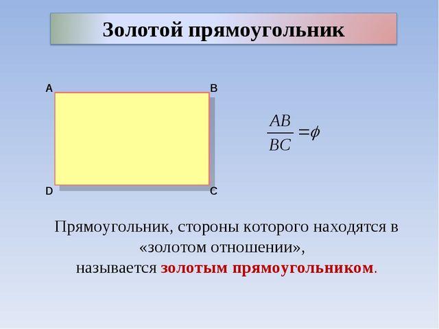 Прямоугольник, стороны которого находятся в «золотом отношении», называется з...