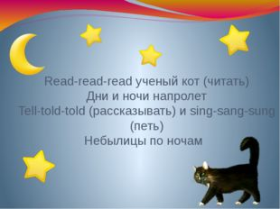 Read-read-read ученый кот (читать) Дни и ночи напролет Tell-told-told (расска