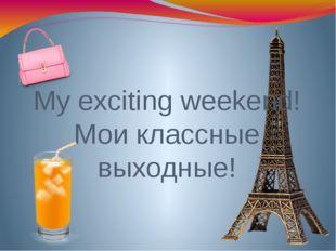 My exciting weekend! Мои классные выходные!