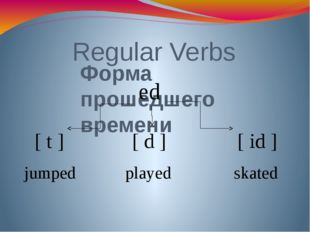 Regular Verbs Форма прошедшего времени ed [ d ] [ t ] [ id ] played jumped sk