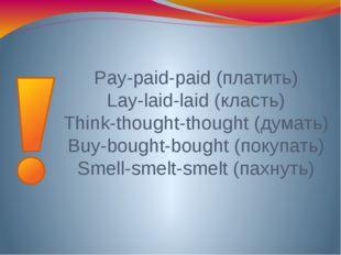 Pay-paid-paid (платить) Lay-laid-laid (класть) Think-thought-thought (думать)