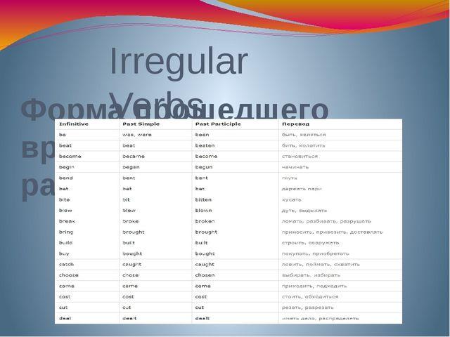 Irregular Verbs Форма прошедшего времени образуется по разному