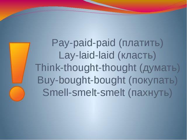 Pay-paid-paid (платить) Lay-laid-laid (класть) Think-thought-thought (думать)...