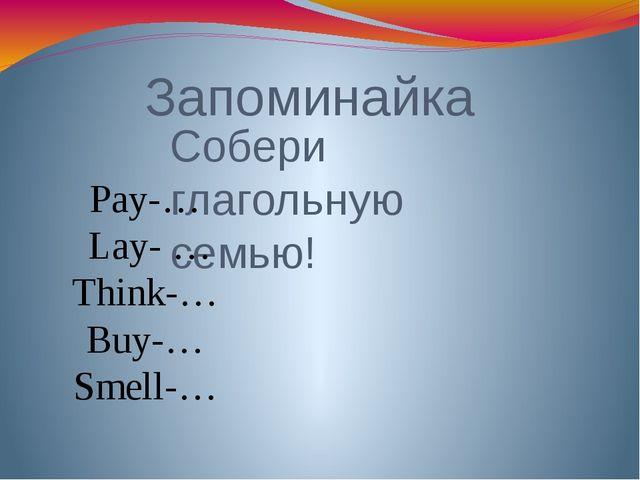 Запоминайка Собери глагольную семью! Pay-… Lay- … Think-… Buy-… Smell-…