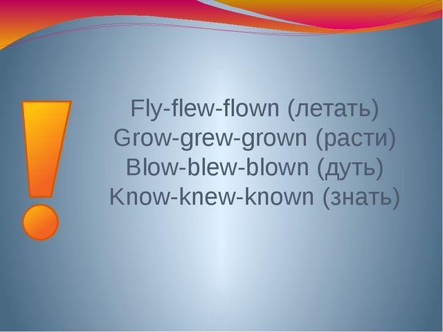 Fly-flew-flown (летать) Grow-grew-grown (расти) Blow-blew-blown (дуть) Know-k...