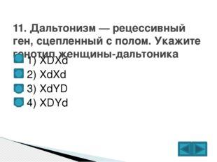 1) XDXd  2) XdXd  3) XdYD  4) XDYd 11. Дальтонизм — рецессивный ген, сце