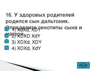 1) XdXd, XDY  2) XDXD XdY  3) XDXd, XDY  4) XDXd, XdY 16. У здоровых ро