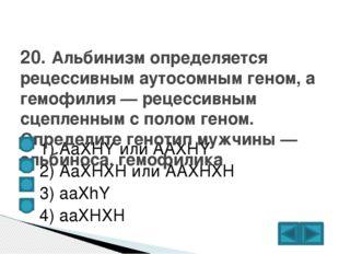 1) AaXHY или AAXHY  2) АаХНХН или ААХНХН  3) aaXhY  4) ааХНХН 20. Альб