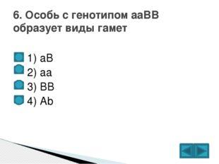 1) аВ  2) аа  3) ВВ  4) Аb 6. Особь с генотипом ааВВ образует виды гамет