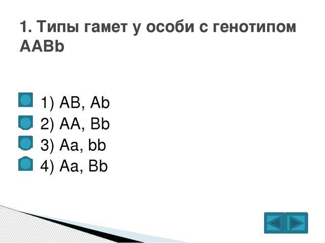 1) АВ, Аb  2) АА, Bb  3) Аа, bb  4) Аа, Bb 1. Типы гамет у особи с ге...