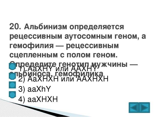 1) AaXHY или AAXHY  2) АаХНХН или ААХНХН  3) aaXhY  4) ааХНХН 20. Альб...