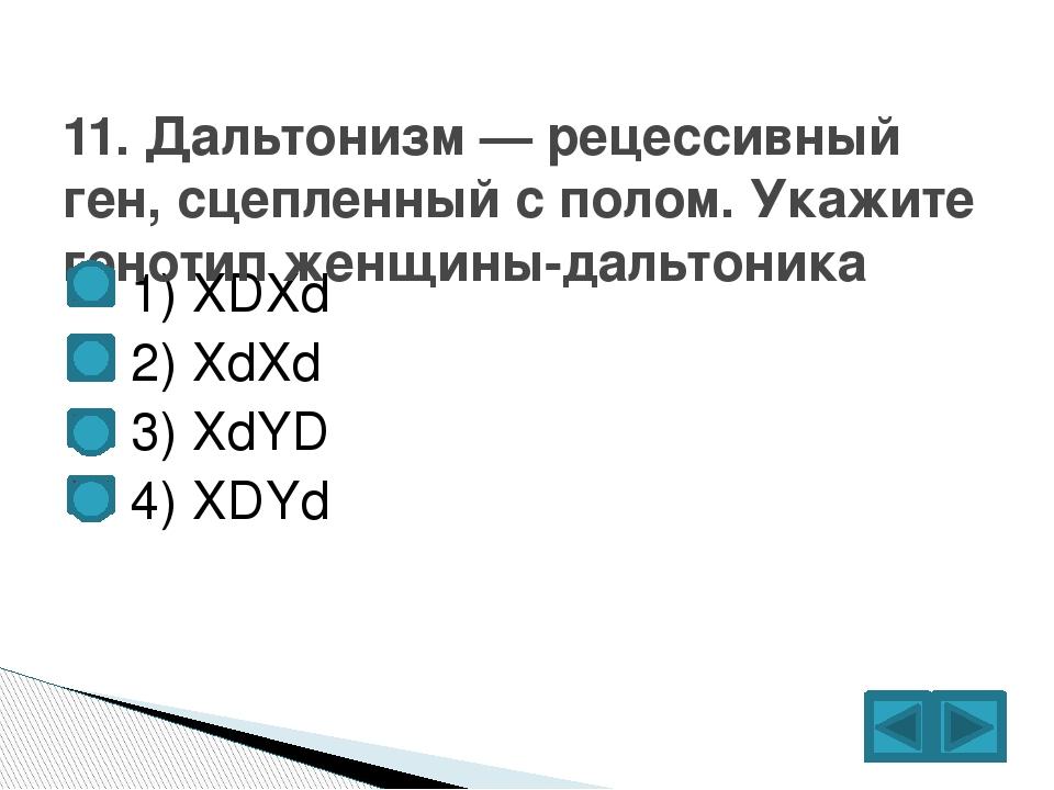 1) XDXd  2) XdXd  3) XdYD  4) XDYd 11. Дальтонизм — рецессивный ген, сце...