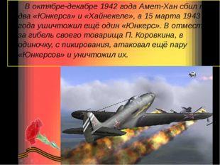 В октябре-декабре 1942 года Амет-Хан сбил по два «Юнкерса» и «Хайнекеле», а 1