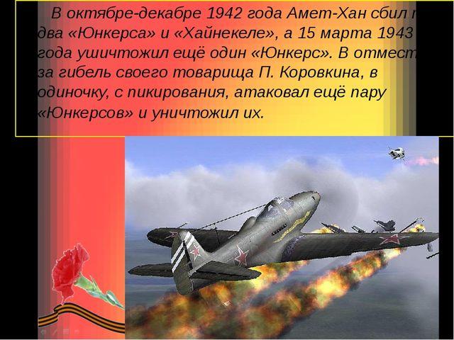 В октябре-декабре 1942 года Амет-Хан сбил по два «Юнкерса» и «Хайнекеле», а 1...