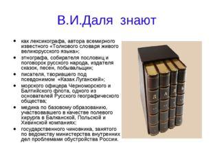 В.И.Даля знают как лексикографа, автора всемирного известного «Толкового слов