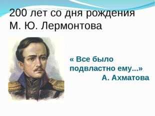 « Все было подвластно ему...» А. Ахматова 200 лет со дня рождения М. Ю. Лерм