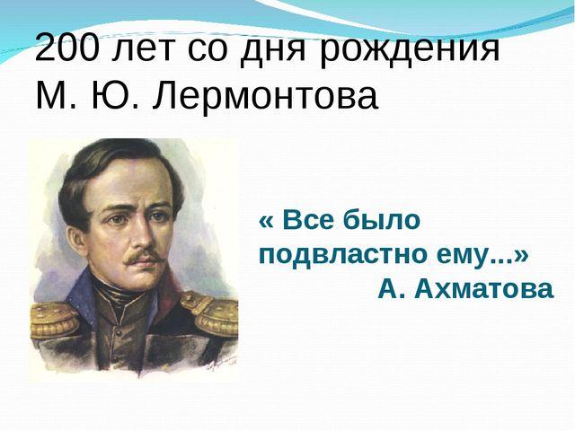 « Все было подвластно ему...» А. Ахматова 200 лет со дня рождения М. Ю. Лерм...