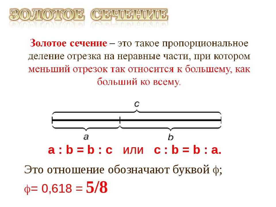 a : b = b : c или с : b = b : а. Это отношение обозначают буквой ; = 0,618...
