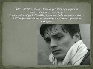 АЛЕН ДЕЛОН, (Delon, Alaine) (р. 1935) французский актер,режиссер, продюсер.