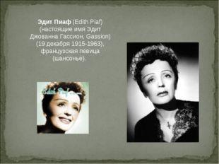 Эдит Пиаф (Edith Piaf) (настоящие имя Эдит Джованна Гассион, Gassion)(19 дека