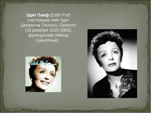 Эдит Пиаф (Edith Piaf) (настоящие имя Эдит Джованна Гассион, Gassion)(19 дека...