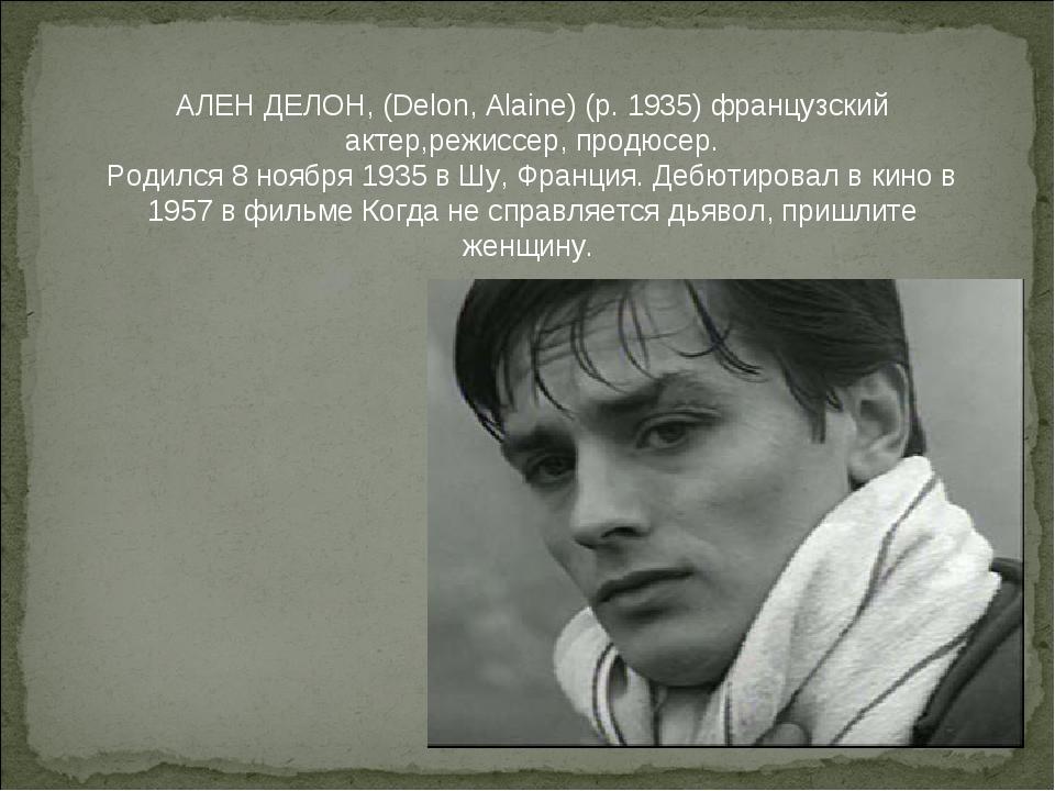 АЛЕН ДЕЛОН, (Delon, Alaine) (р. 1935) французский актер,режиссер, продюсер....
