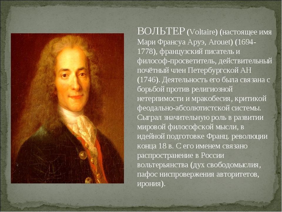 ВОЛЬТЕР (Voltaire) (настоящее имя Мари Франсуа Аруэ, Arouet) (1694-1778), фра...