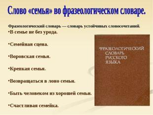 Фразеологический словарь — словарь устойчивых словосочетаний. В семье не без