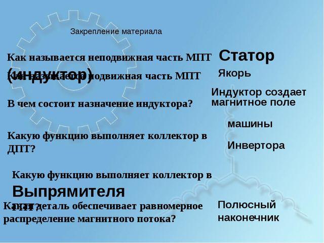 Закрепление материала Как называется неподвижная часть МПТСтатор (индуктор)...
