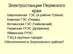Электростанции Пермского края Широковская  ГЭС (в районе Губахи) Камская ГЭ