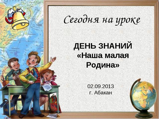 ДЕНЬ ЗНАНИЙ «Наша малая Родина» 02.09.2013 г. Абакан Сегодня на уроке