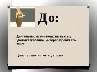 До: Деятельность учителя: вызвать у ученика желание, интерес прочитать текст.
