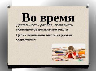 Во время Деятельность учителя: обеспечить полноценное восприятие текста. Цель
