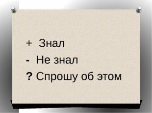 + Знал - Не знал ? Спрошу об этом