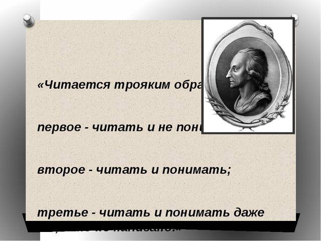 «Читается трояким образом: первое - читать и не понимать; второе - читать...