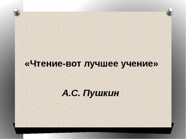 «Чтение-вот лучшее учение»  А.С. Пушкин