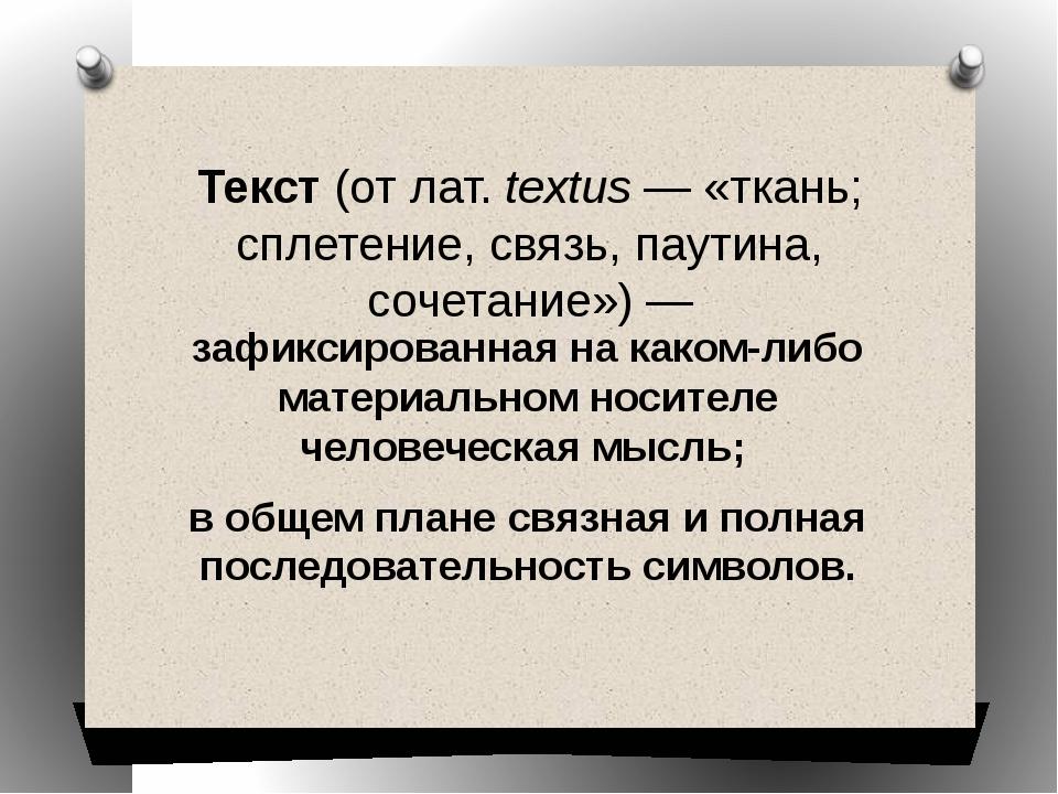 Текст(отлат.textus— «ткань; сплетение, связь, паутина, сочетание»)— заф...
