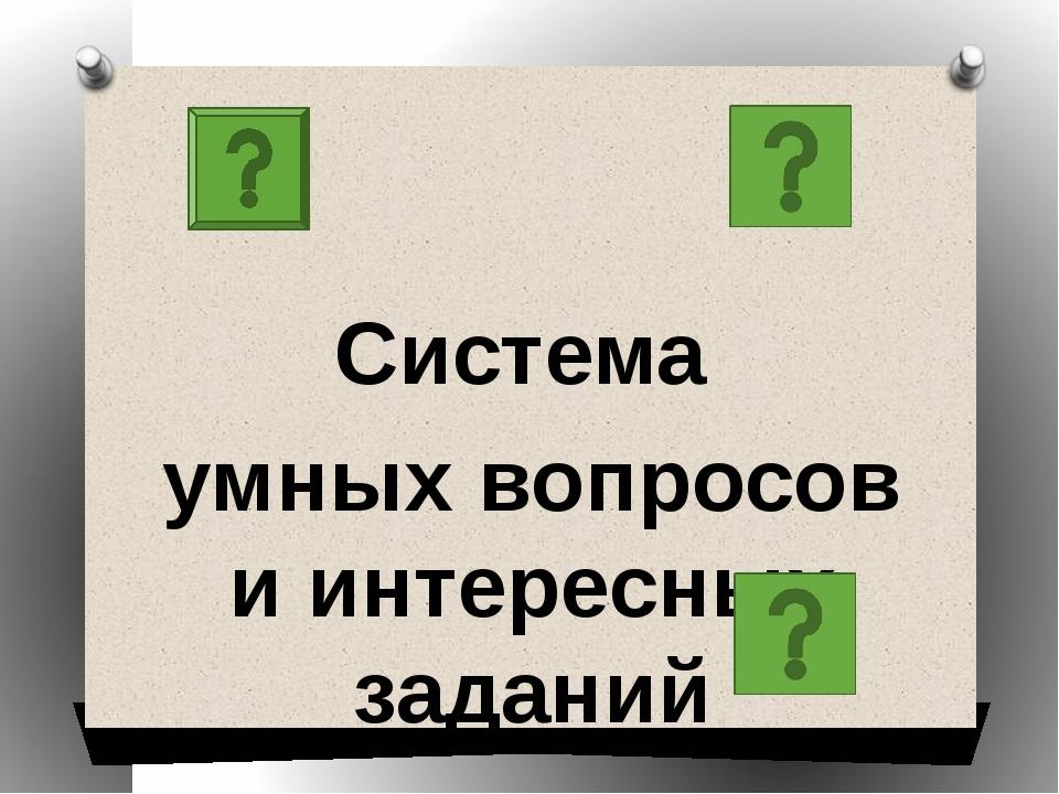 Система умных вопросов и интересных заданий