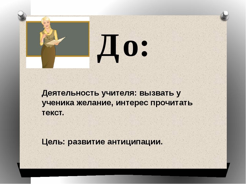 До: Деятельность учителя: вызвать у ученика желание, интерес прочитать текст....