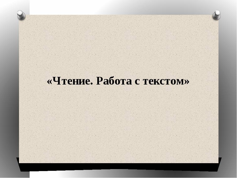 «Чтение. Работа с текстом»