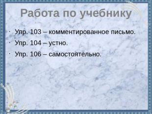 Работа по учебнику Упр. 103 – комментированное письмо. Упр. 104 – устно. Упр.