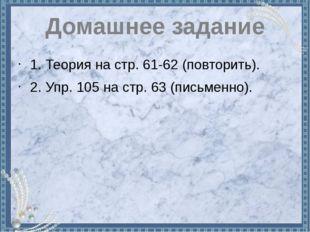 Домашнее задание 1. Теория на стр. 61-62 (повторить). 2. Упр. 105 на стр. 63