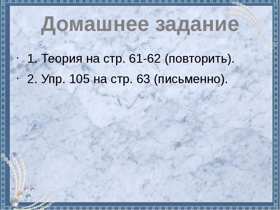 Домашнее задание 1. Теория на стр. 61-62 (повторить). 2. Упр. 105 на стр. 63...