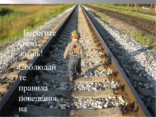 Берегите свою жизнь! Соблюдайте правила поведения на железной дороге!