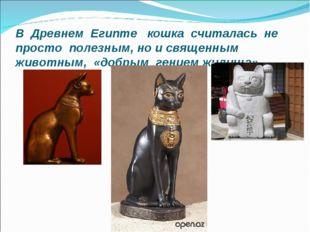В Древнем Египте кошка считалась не просто полезным, но и священным животным,