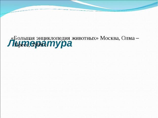 Литература «Большая энциклопедия животных» Москва, Олма – Пресс, 1999 г.
