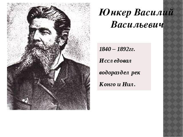 Юнкер Василий Васильевич 1840 – 1892гг. Исследовал водораздел рек Конго и Нил.