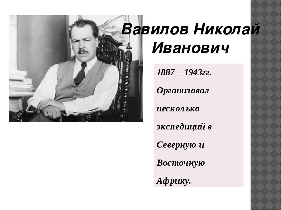 Вавилов Николай Иванович 1887– 1943гг. Организовал несколько экспедиций в Сев...