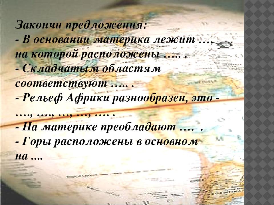 Закончи предложения: - В основании материка лежит …, на которой расположены...