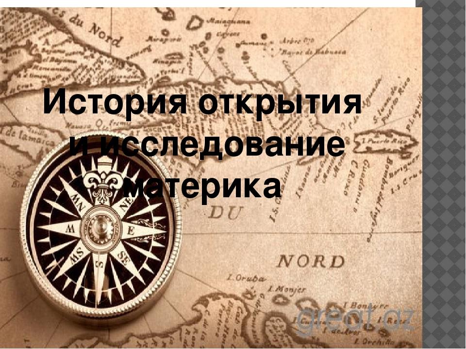 История открытия и исследование материка